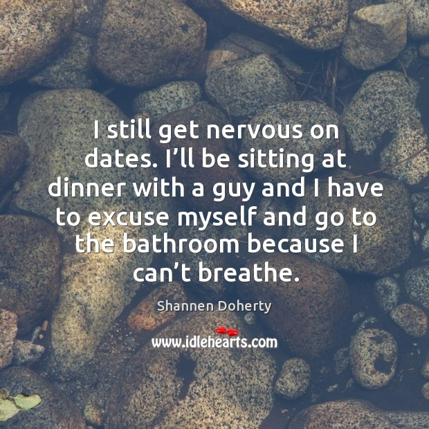 I still get nervous on dates. I'll be sitting at dinner with a guy Shannen Doherty Picture Quote