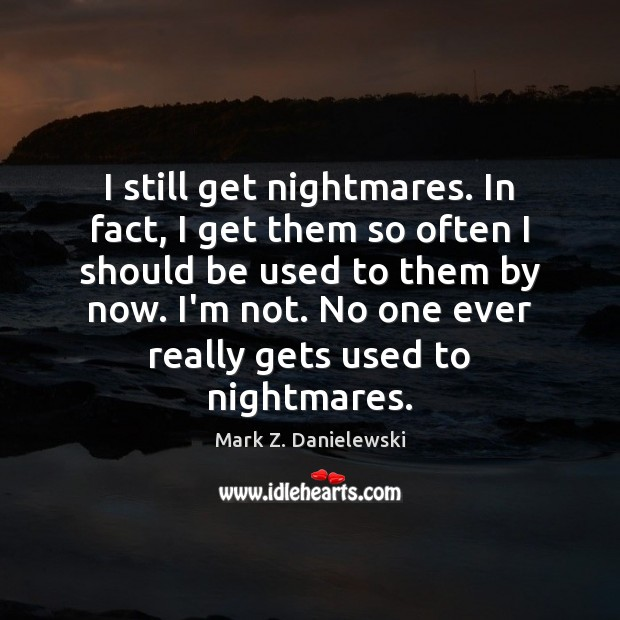 I still get nightmares. In fact, I get them so often I Mark Z. Danielewski Picture Quote