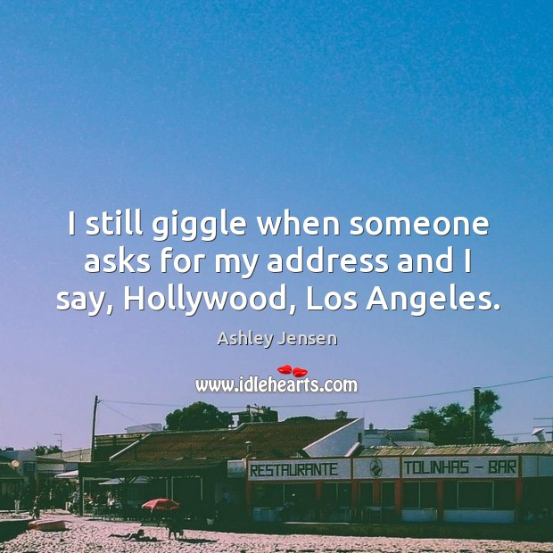 I still giggle when someone asks for my address and I say, Hollywood, Los Angeles. Ashley Jensen Picture Quote
