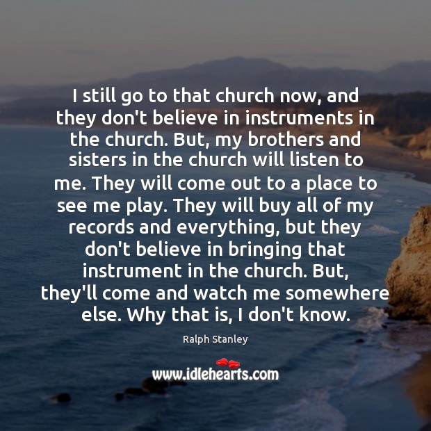 I still go to that church now, and they don't believe in Ralph Stanley Picture Quote