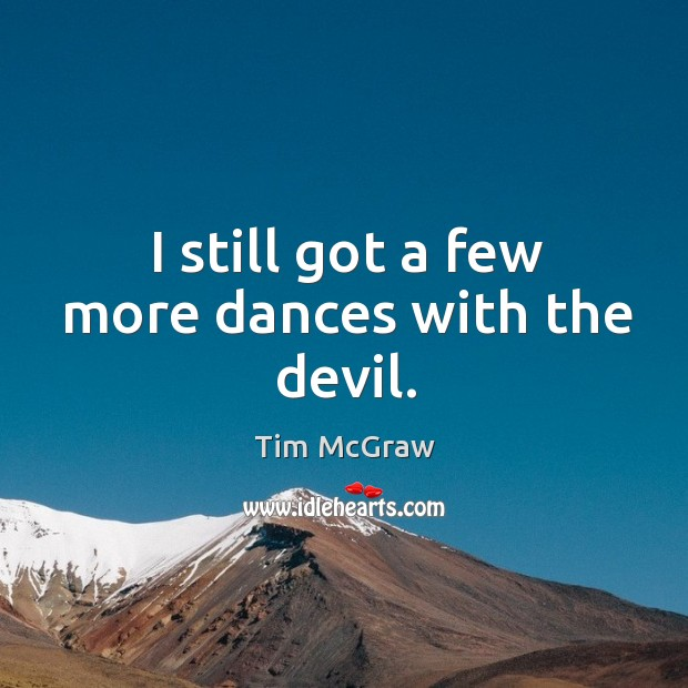I still got a few more dances with the devil. Tim McGraw Picture Quote