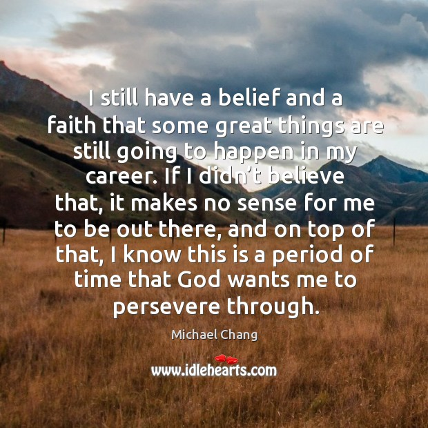 I still have a belief and a faith that some great things are still going to happen in my career. Image