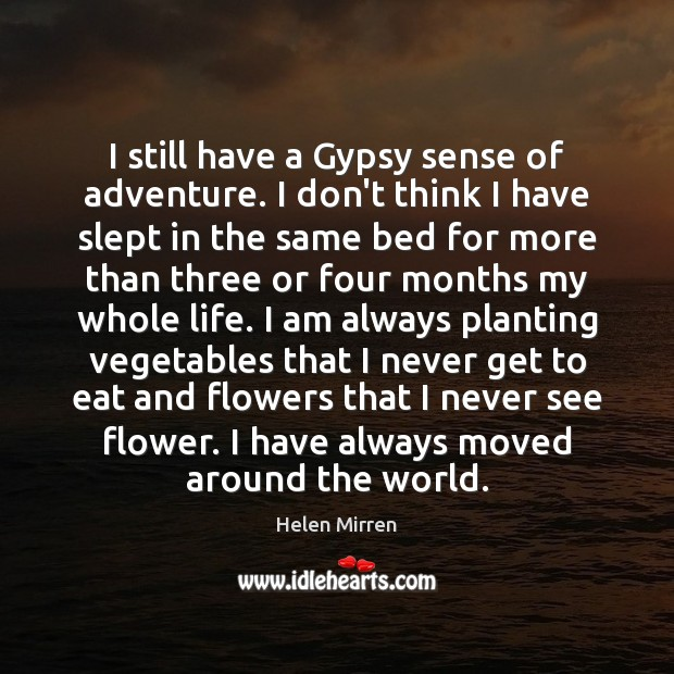 I still have a Gypsy sense of adventure. I don't think I Flowers Quotes Image