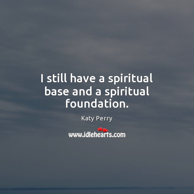 I still have a spiritual base and a spiritual foundation. Katy Perry Picture Quote
