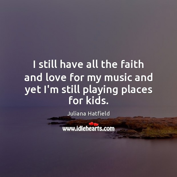 I still have all the faith and love for my music and Juliana Hatfield Picture Quote