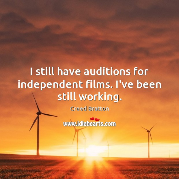 I still have auditions for independent films. I've been still working. Image