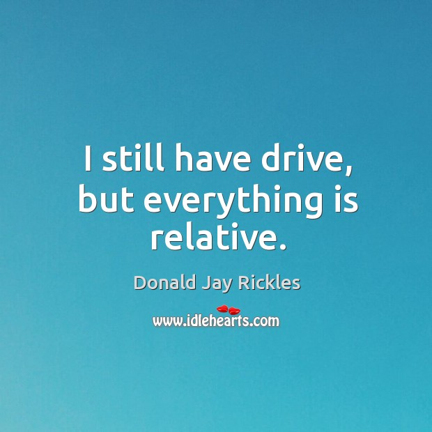 I still have drive, but everything is relative. Image