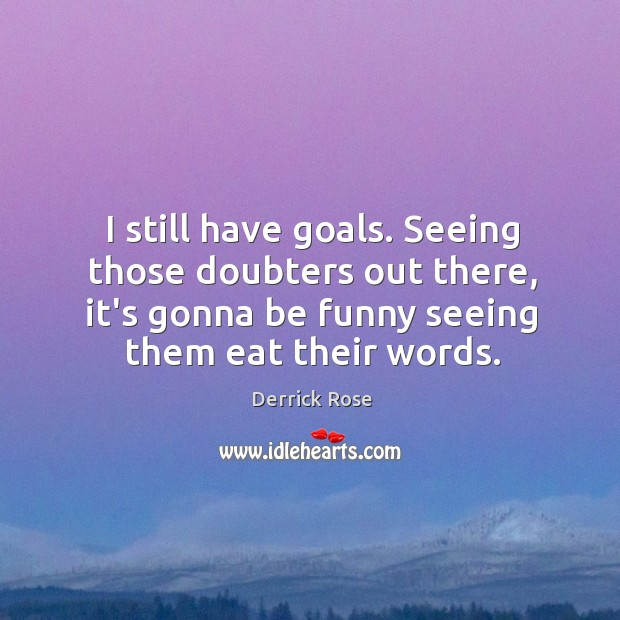 I still have goals. Seeing those doubters out there, it's gonna be Image