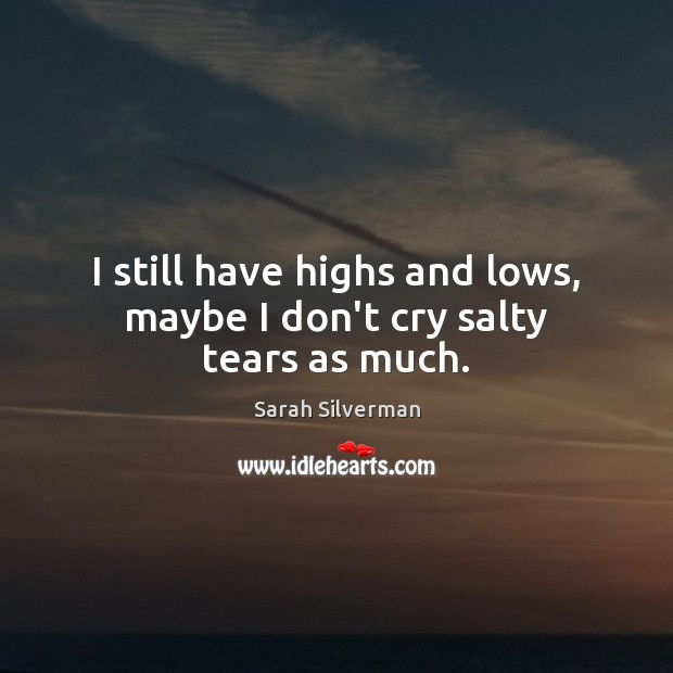 I still have highs and lows, maybe I don't cry salty tears as much. Image