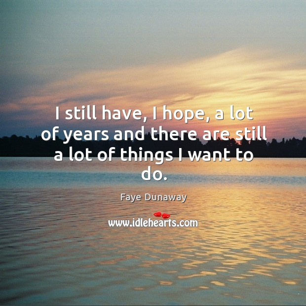 I still have, I hope, a lot of years and there are still a ...