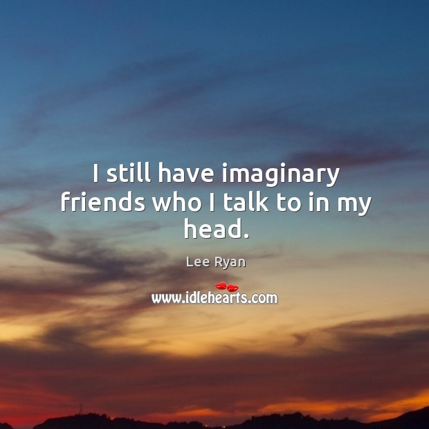 I still have imaginary friends who I talk to in my head. Image