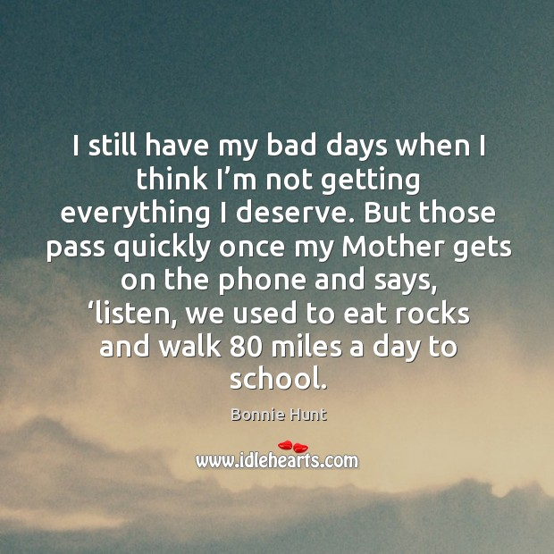 I still have my bad days when I think I'm not getting everything I deserve. Image