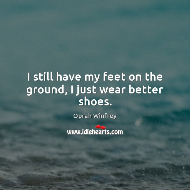 Image, I still have my feet on the ground, I just wear better shoes.