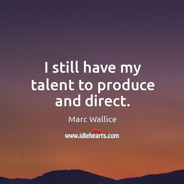 I still have my talent to produce and direct. Marc Wallice Picture Quote