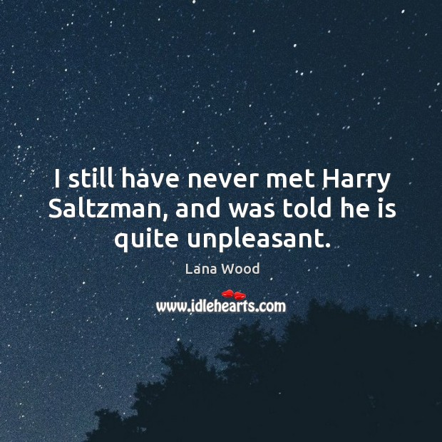 I still have never met harry saltzman, and was told he is quite unpleasant. Image
