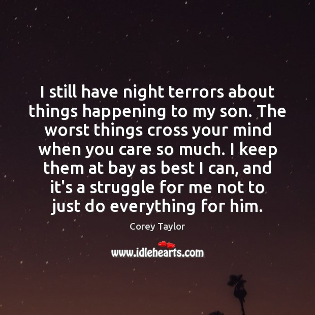I still have night terrors about things happening to my son. The Corey Taylor Picture Quote