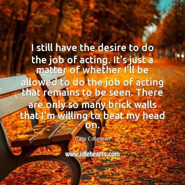I still have the desire to do the job of acting. It's Image