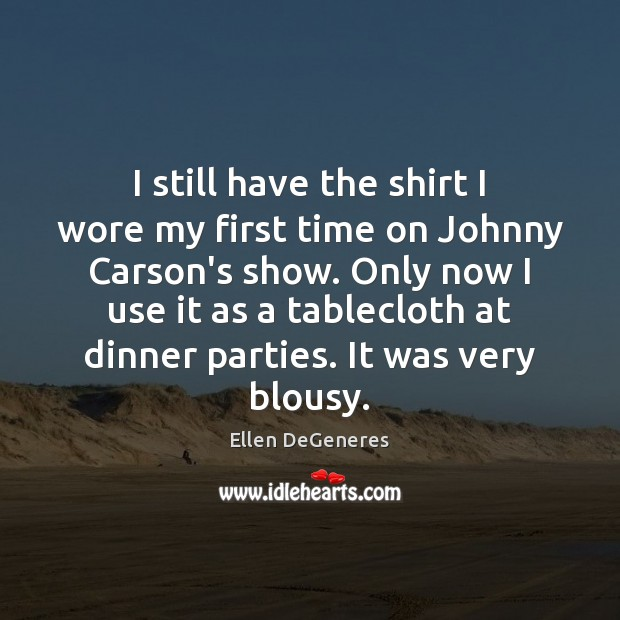 I still have the shirt I wore my first time on Johnny Image