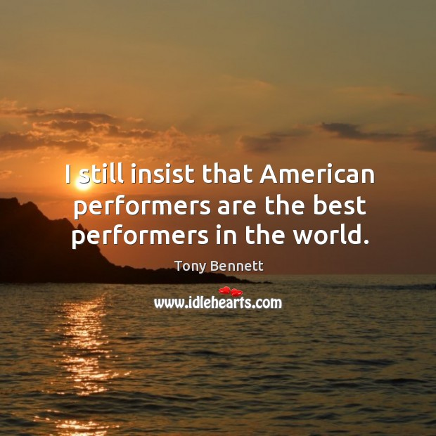 Image, I still insist that american performers are the best performers in the world.