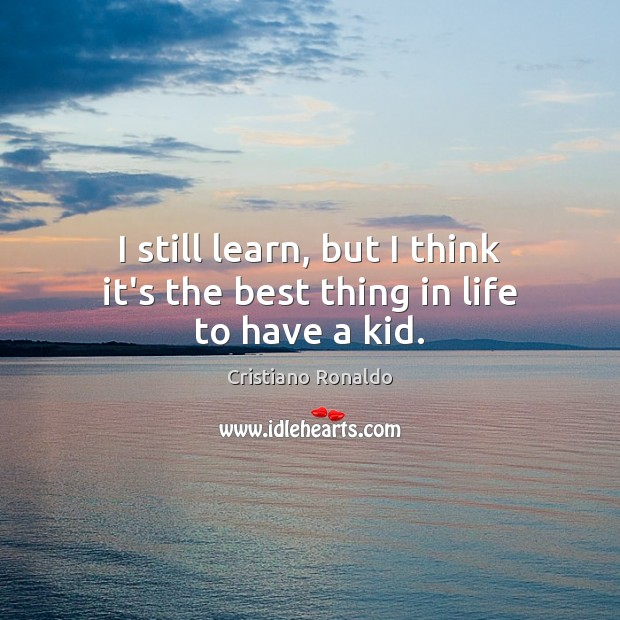 I still learn, but I think it's the best thing in life to have a kid. Cristiano Ronaldo Picture Quote