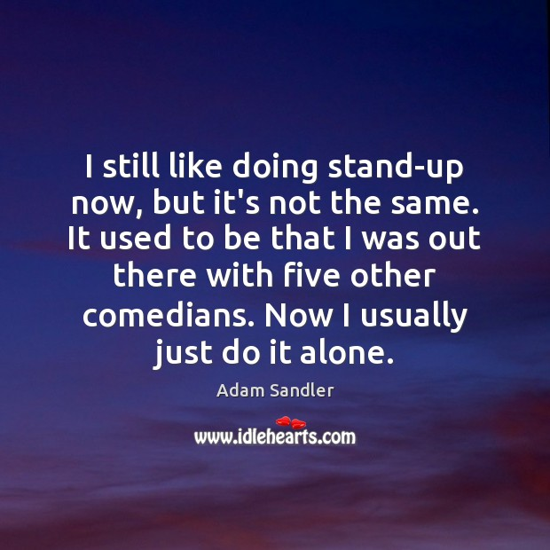 I still like doing stand-up now, but it's not the same. It Adam Sandler Picture Quote