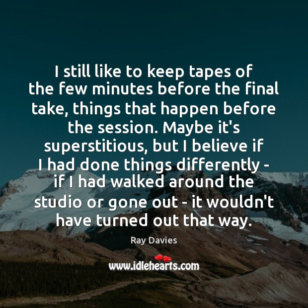 I still like to keep tapes of the few minutes before the Ray Davies Picture Quote