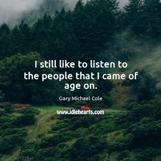 I still like to listen to the people that I came of age on. Image