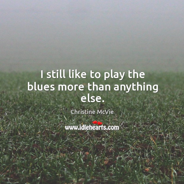Image, I still like to play the blues more than anything else.