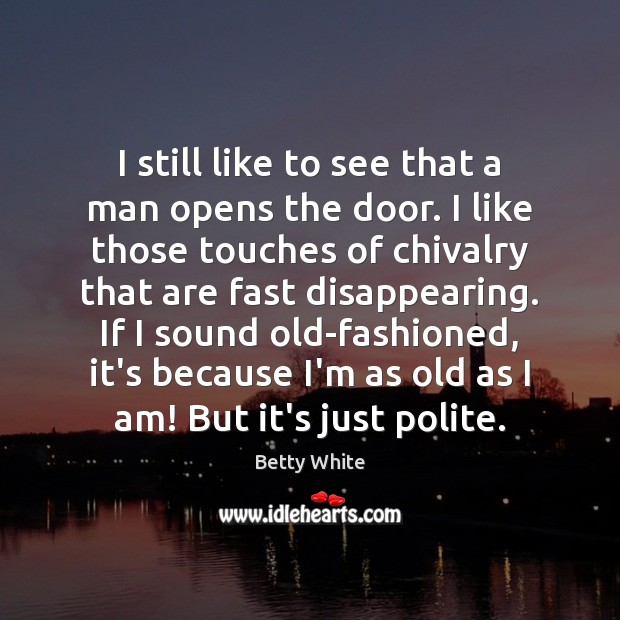 I still like to see that a man opens the door. I Betty White Picture Quote