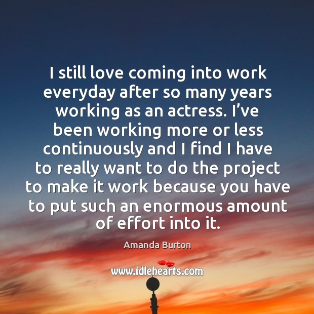 Image, I still love coming into work everyday after so many years working as an actress.