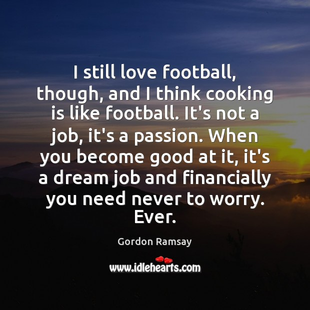 I still love football, though, and I think cooking is like football. Cooking Quotes Image