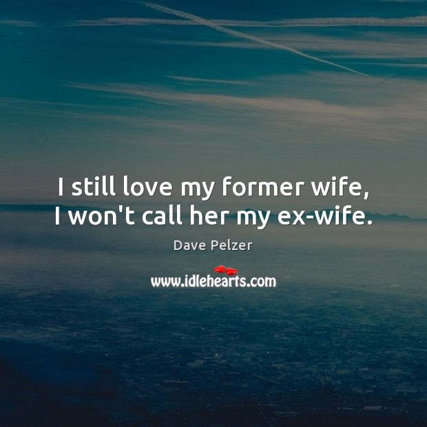 I still love my former wife, I won't call her my ex-wife. Dave Pelzer Picture Quote