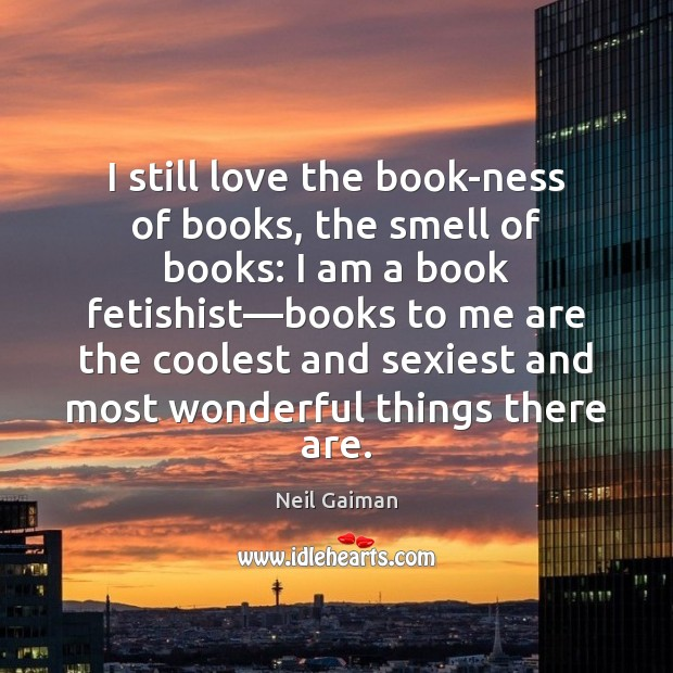 I still love the book-ness of books, the smell of books: I Image