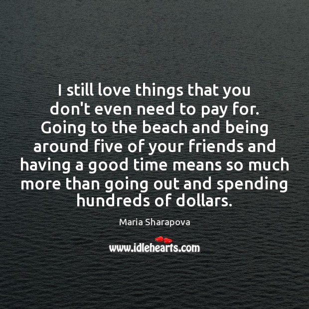 I still love things that you don't even need to pay for. Maria Sharapova Picture Quote