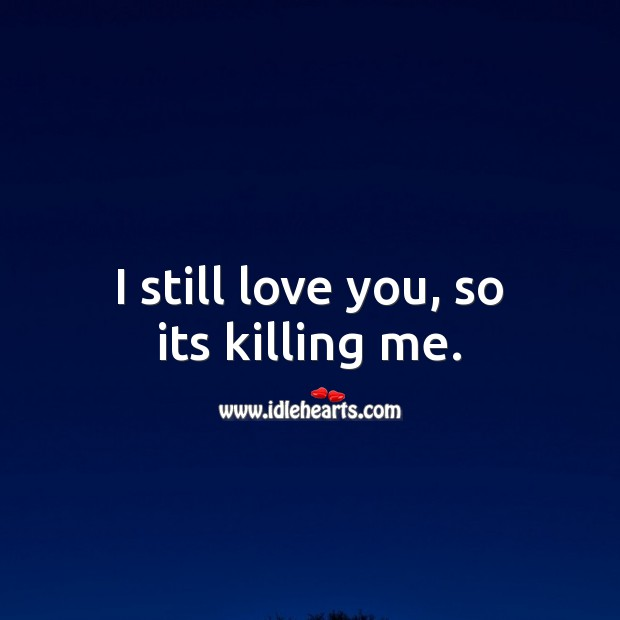 I still love you, so its killing me. Sad Love Quotes Image