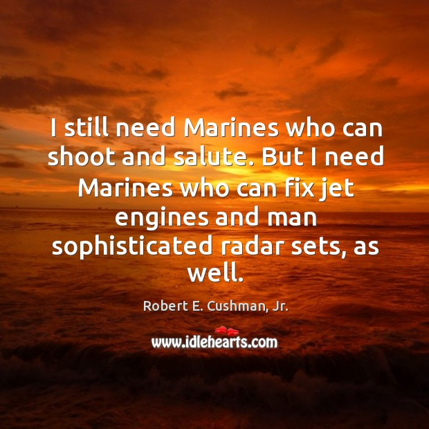 I still need Marines who can shoot and salute. But I need Image