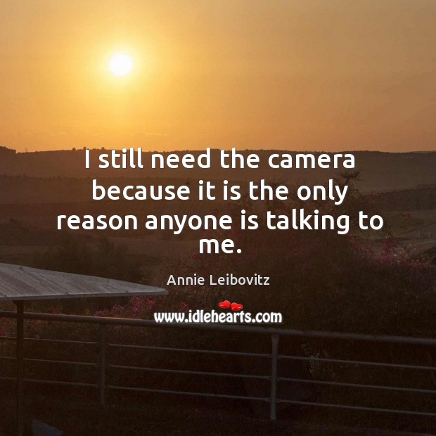 I still need the camera because it is the only reason anyone is talking to me. Annie Leibovitz Picture Quote