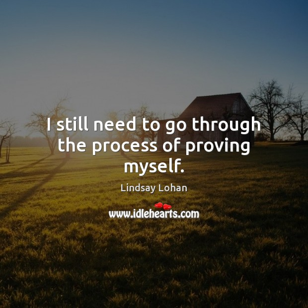 I still need to go through the process of proving myself. Lindsay Lohan Picture Quote