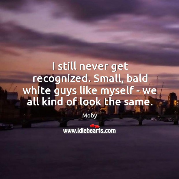 I still never get recognized. Small, bald white guys like myself – Image