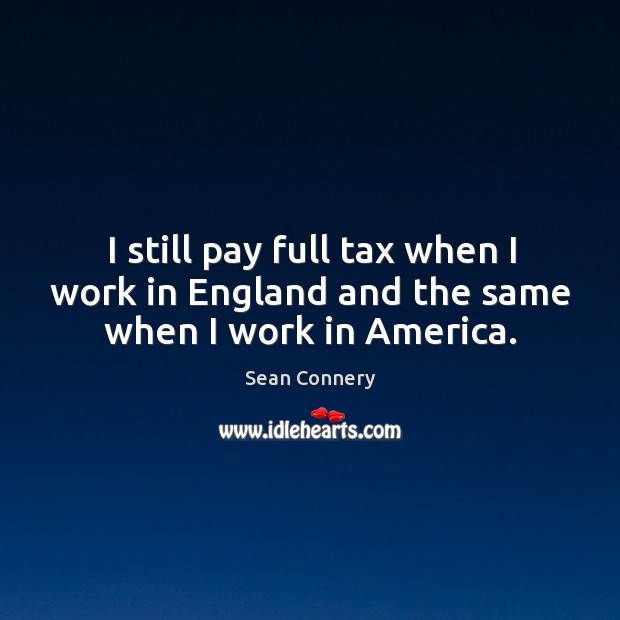 Image, I still pay full tax when I work in England and the same when I work in America.