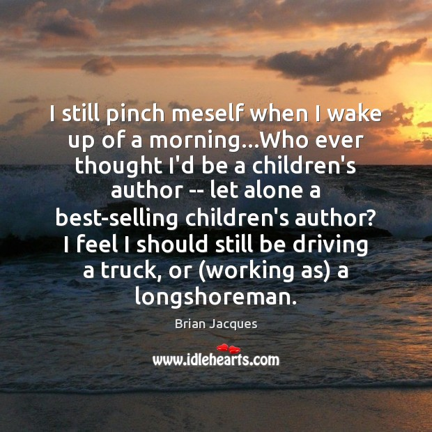 I still pinch meself when I wake up of a morning…Who Brian Jacques Picture Quote
