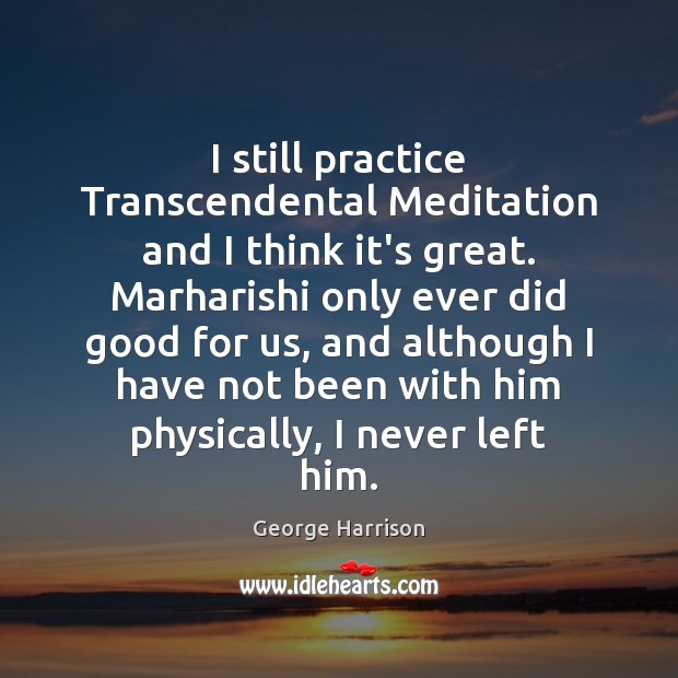 I still practice Transcendental Meditation and I think it's great. Marharishi only George Harrison Picture Quote