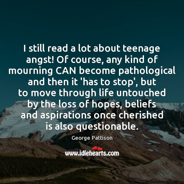 I still read a lot about teenage angst! Of course, any kind George Pattison Picture Quote