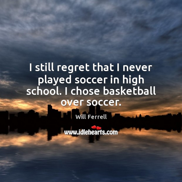 I still regret that I never played soccer in high school. I chose basketball over soccer. Soccer Quotes Image