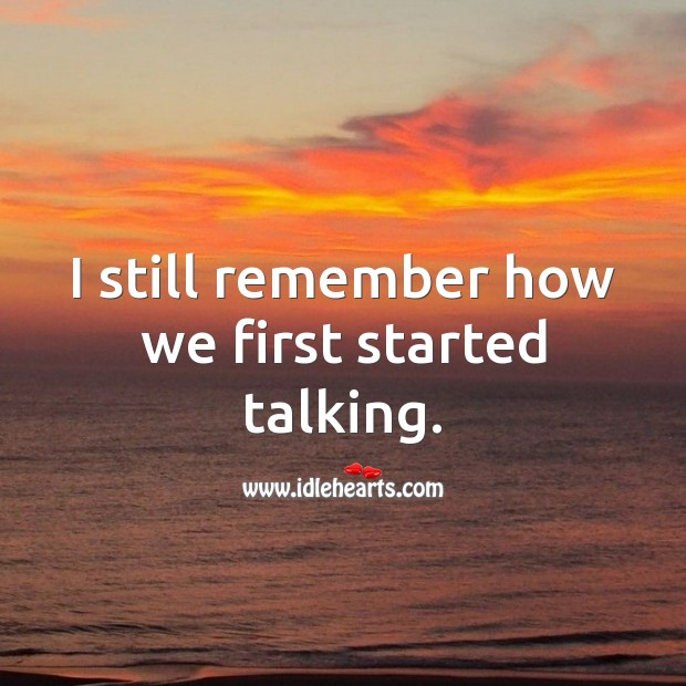 Image, I still remember how we first started talking.