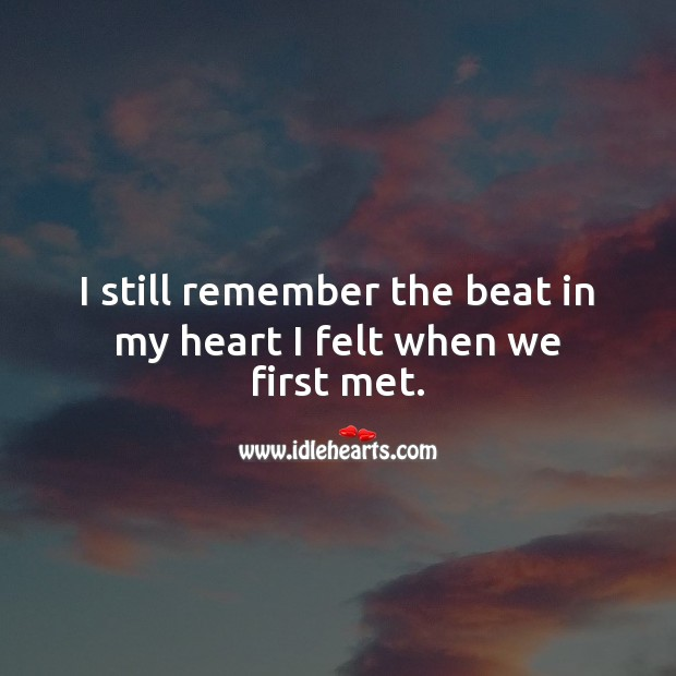 I still remember the beat in my heart I felt when we first met. Heart Quotes Image