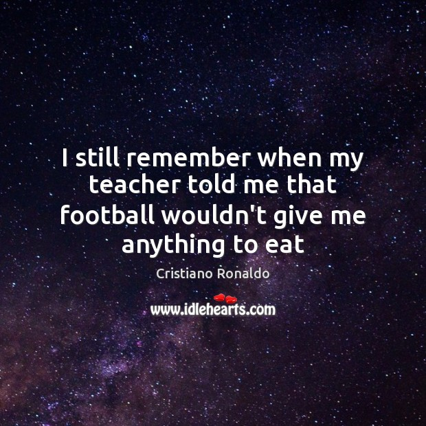 I still remember when my teacher told me that football wouldn't give me anything to eat Cristiano Ronaldo Picture Quote