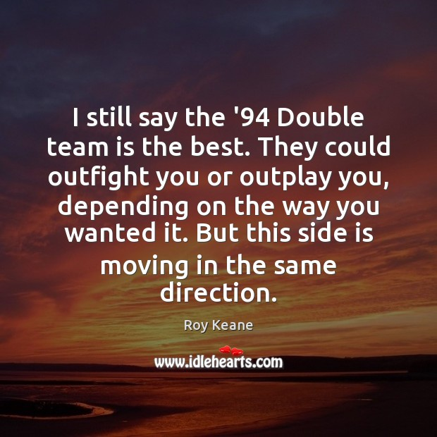 I still say the '94 Double team is the best. They could Roy Keane Picture Quote