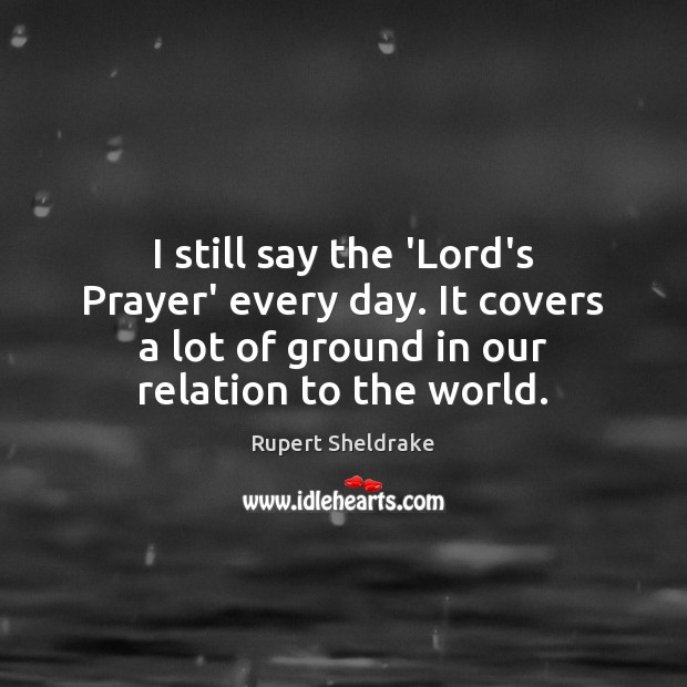 I still say the 'Lord's Prayer' every day. It covers a lot Rupert Sheldrake Picture Quote