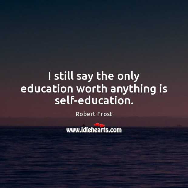 I still say the only education worth anything is self-education. Image